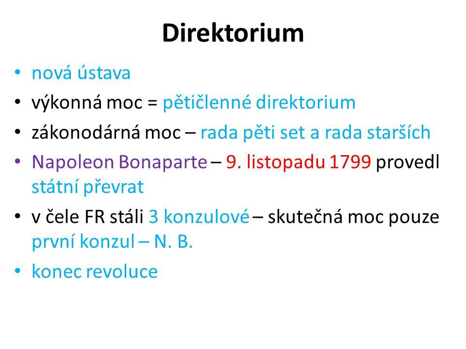 Direktorium nová ústava výkonná moc = pětičlenné direktorium zákonodárná moc – rada pěti set a rada starších Napoleon Bonaparte – 9. listopadu 1799 pr