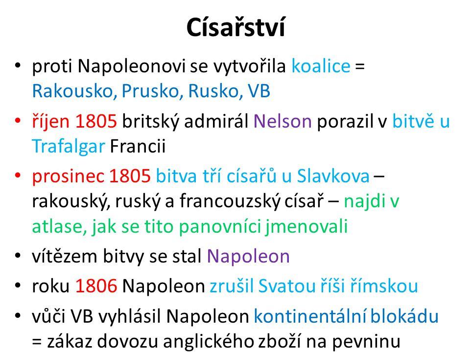 Císařství proti Napoleonovi se vytvořila koalice = Rakousko, Prusko, Rusko, VB říjen 1805 britský admirál Nelson porazil v bitvě u Trafalgar Francii p