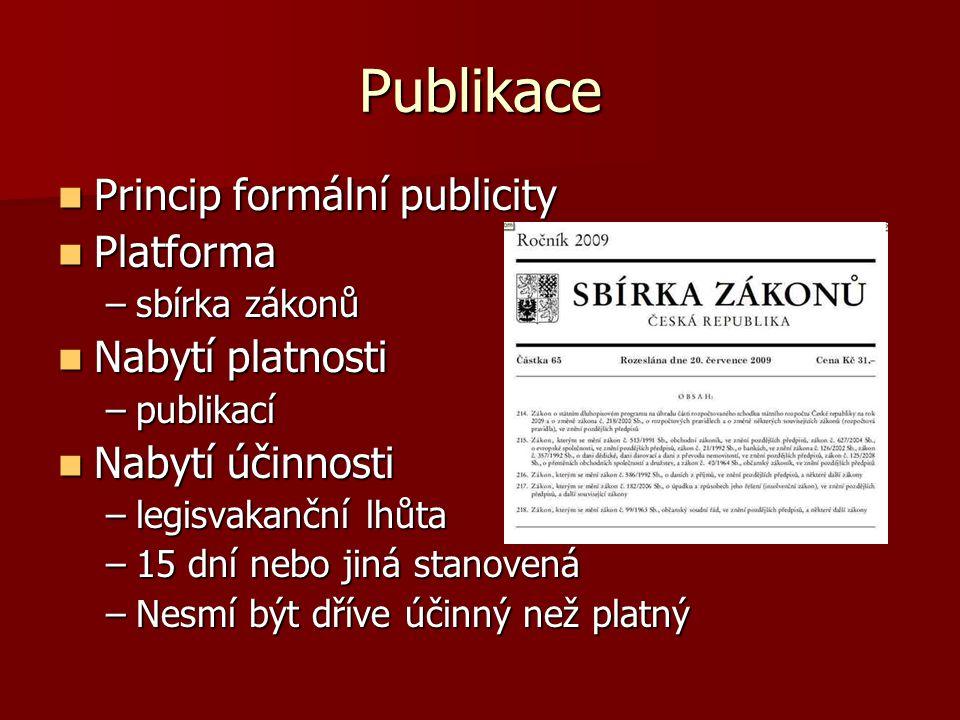 Publikace Princip formální publicity Princip formální publicity Platforma Platforma –sbírka zákonů Nabytí platnosti Nabytí platnosti –publikací Nabytí