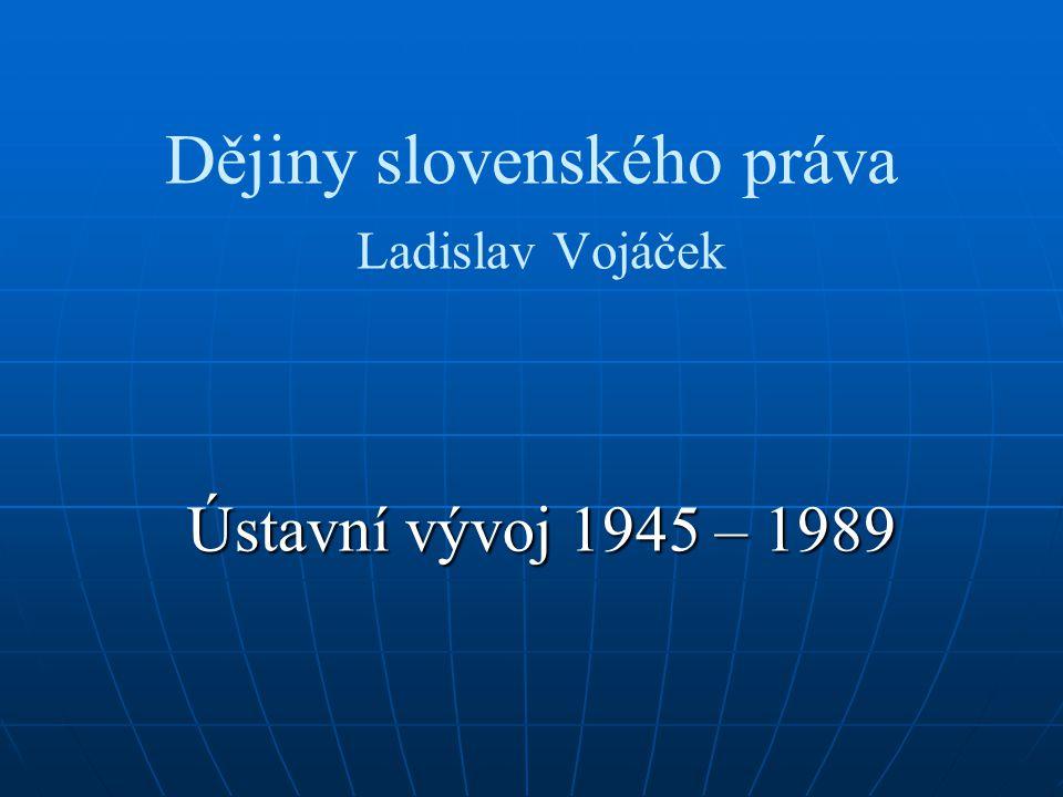 Dějiny slovenského práva Ladislav Vojáček Ústavní vývoj 1945 – 1989