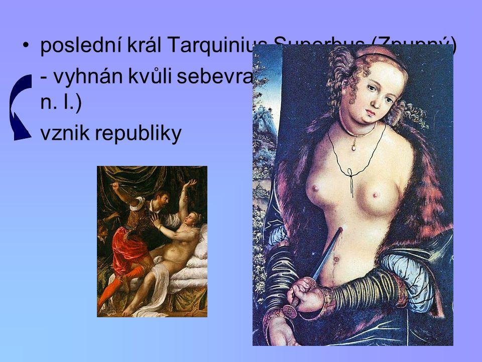 poslední král Tarquinius Superbus (Zpupný) - vyhnán kvůli sebevraždě Lukrécie (510 př.