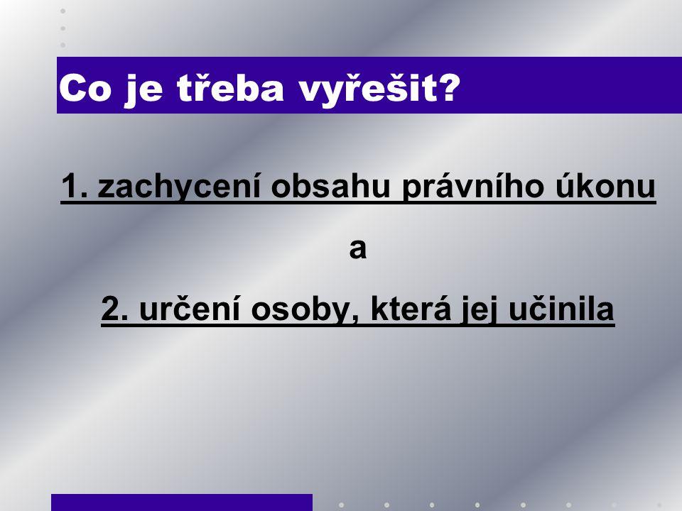 Co je třeba vyřešit? 1. zachycení obsahu právního úkonu a 2. určení osoby, která jej učinila