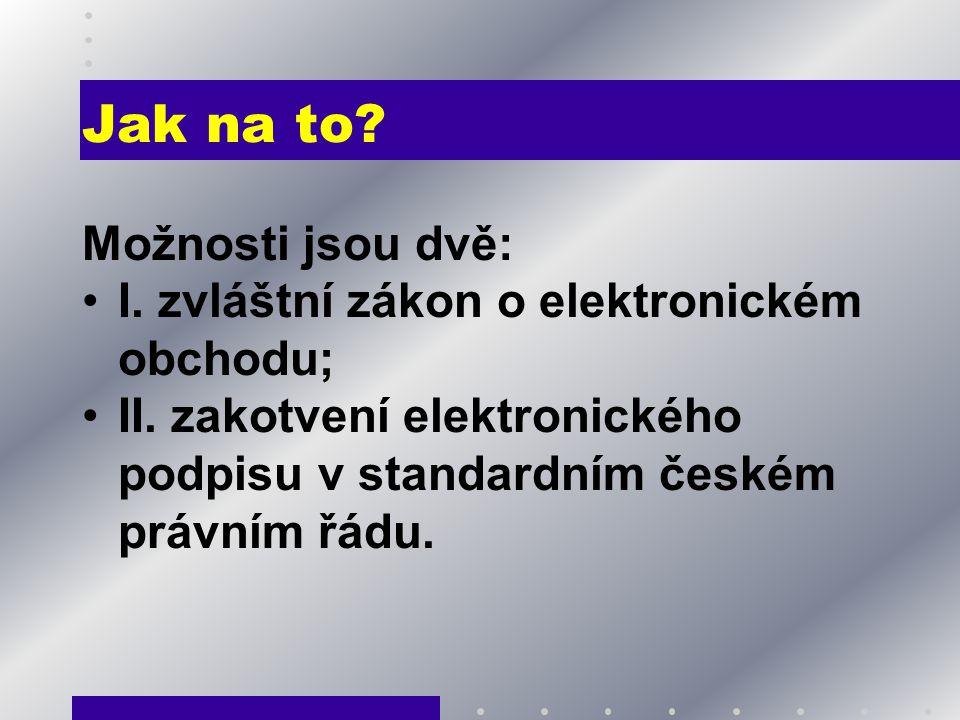 Jak na to? Možnosti jsou dvě: I. zvláštní zákon o elektronickém obchodu; II. zakotvení elektronického podpisu v standardním českém právním řádu.