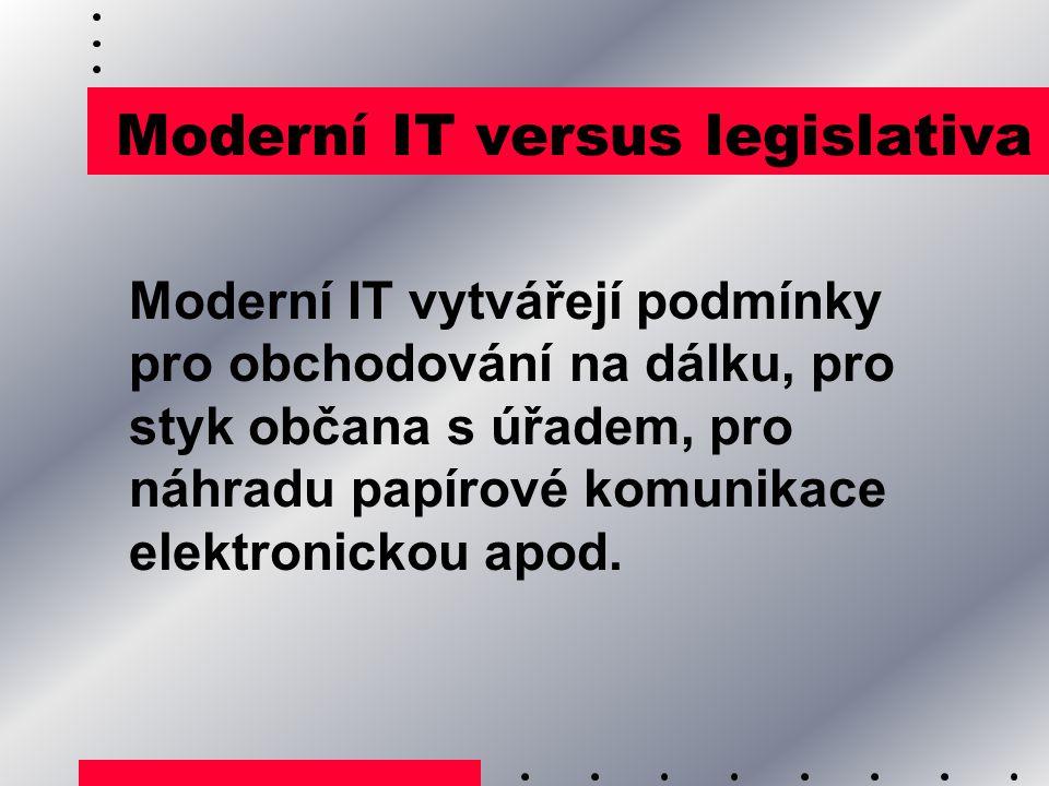 Moderní IT versus legislativa Moderní IT vytvářejí podmínky pro obchodování na dálku, pro styk občana s úřadem, pro náhradu papírové komunikace elektr