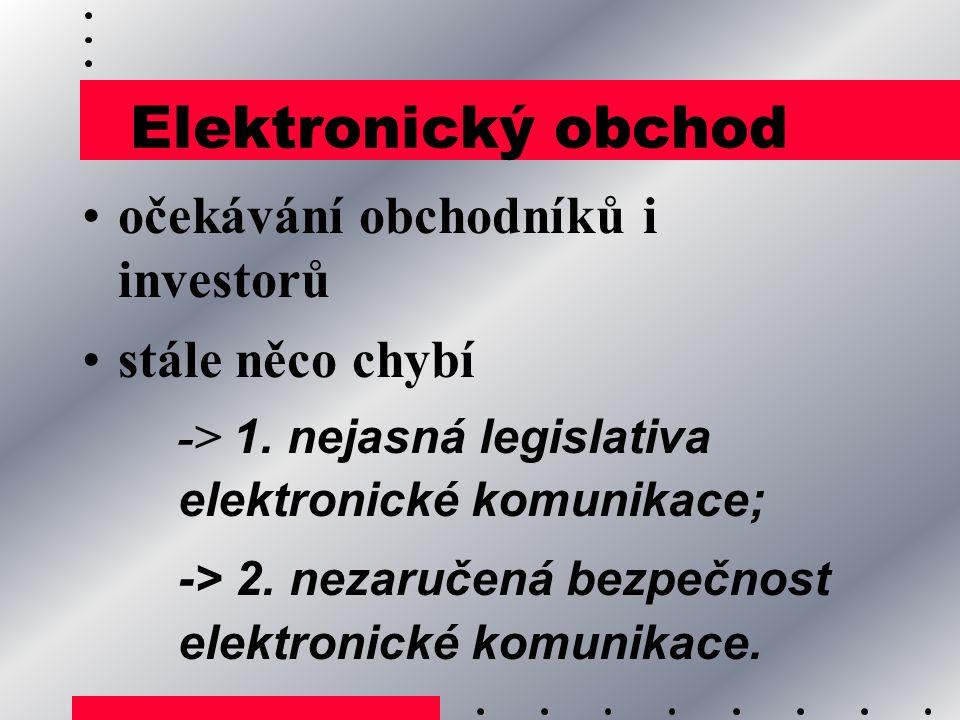 Elektronický obchod očekávání obchodníků i investorů stále něco chybí -> 1. nejasná legislativa elektronické komunikace; -> 2. nezaručená bezpečnost e