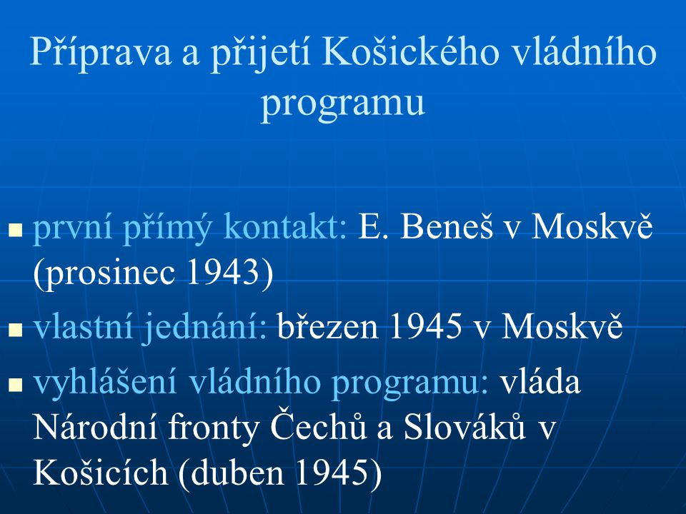 Příprava a přijetí Košického vládního programu první přímý kontakt: E. Beneš v Moskvě (prosinec 1943) vlastní jednání: březen 1945 v Moskvě vyhlášení