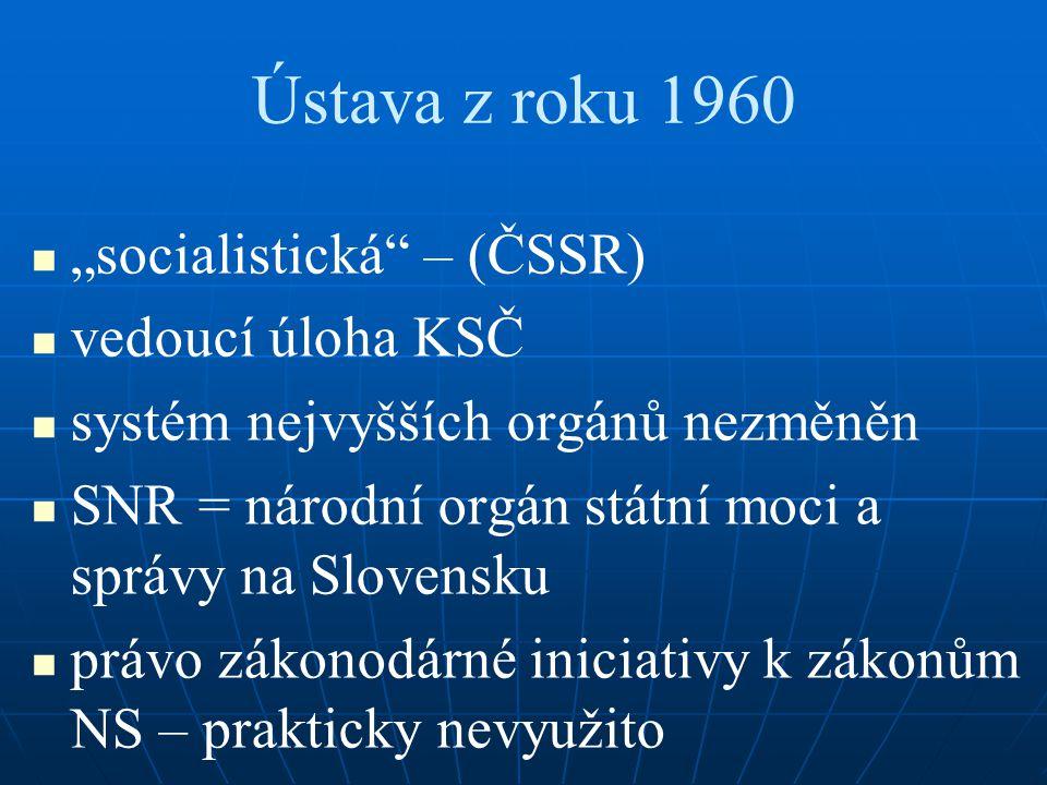 """Ústava z roku 1960 """"socialistická"""" – (ČSSR) vedoucí úloha KSČ systém nejvyšších orgánů nezměněn SNR = národní orgán státní moci a správy na Slovensku"""