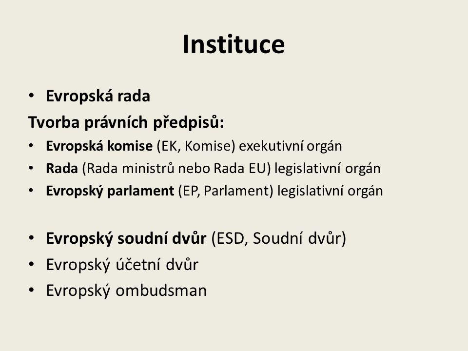 Instituce Evropská rada Tvorba právních předpisů: Evropská komise (EK, Komise) exekutivní orgán Rada (Rada ministrů nebo Rada EU) legislativní orgán Evropský parlament (EP, Parlament) legislativní orgán Evropský soudní dvůr (ESD, Soudní dvůr) Evropský účetní dvůr Evropský ombudsman