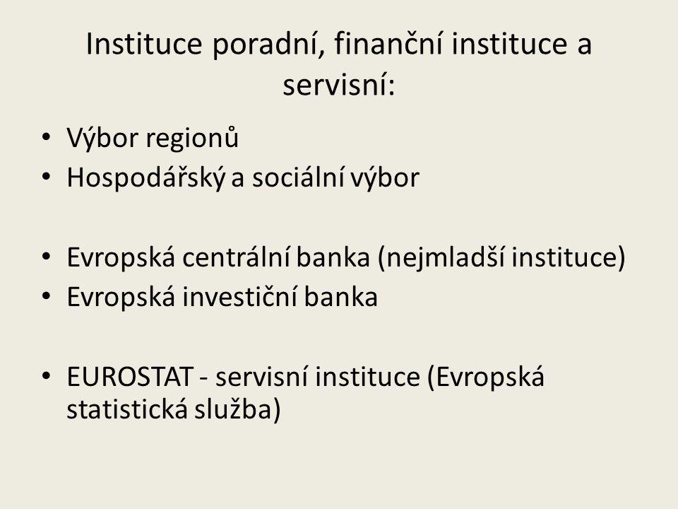 Instituce poradní, finanční instituce a servisní: Výbor regionů Hospodářský a sociální výbor Evropská centrální banka (nejmladší instituce) Evropská investiční banka EUROSTAT - servisní instituce (Evropská statistická služba)