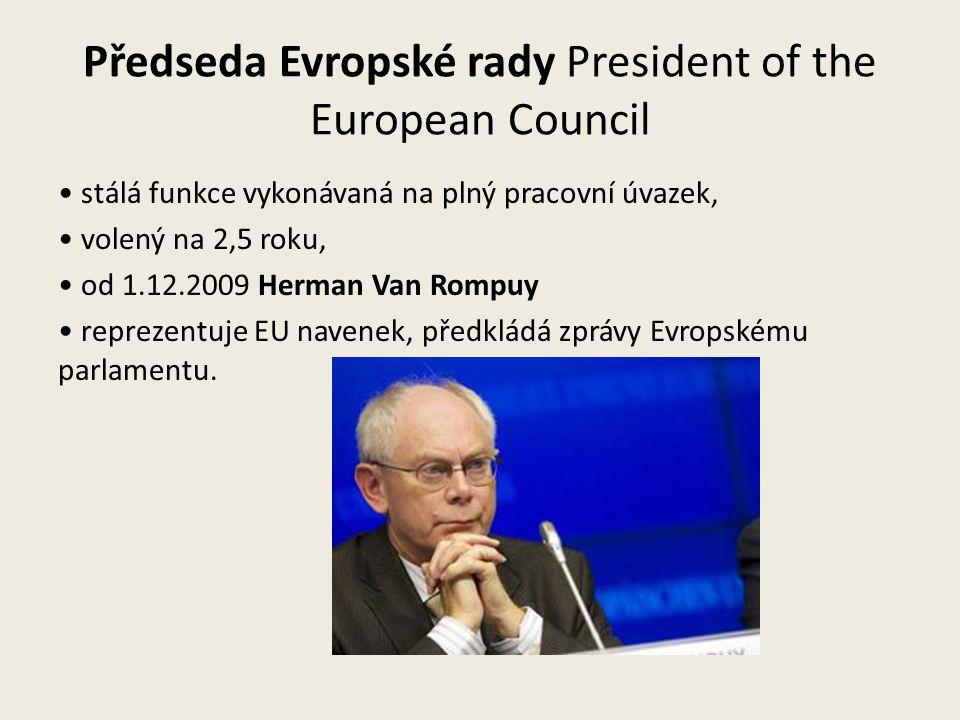 Předseda Evropské rady President of the European Council stálá funkce vykonávaná na plný pracovní úvazek, volený na 2,5 roku, od 1.12.2009 Herman Van Rompuy reprezentuje EU navenek, předkládá zprávy Evropskému parlamentu.