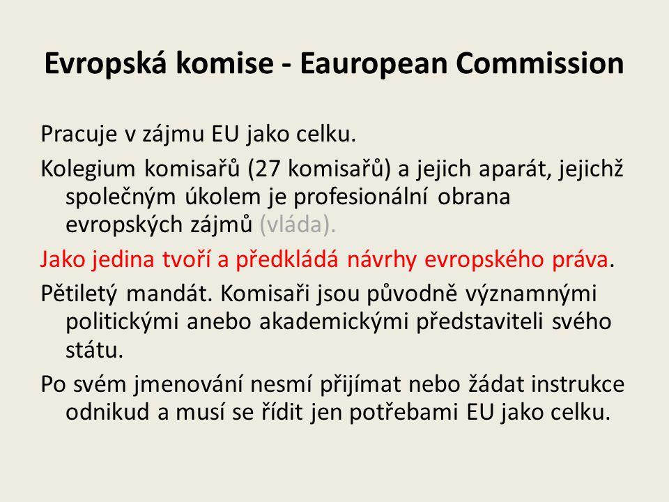 Evropská komise - Eauropean Commission Pracuje v zájmu EU jako celku. Kolegium komisařů (27 komisařů) a jejich aparát, jejichž společným úkolem je pro