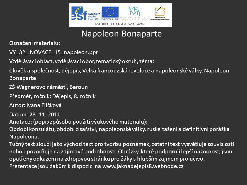 Napoleon Bonaparte Označení materiálu: VY_32_INOVACE_15_napoleon.ppt Vzdělávací oblast, vzdělávací obor, tematický okruh, téma: Člověk a společnost, d
