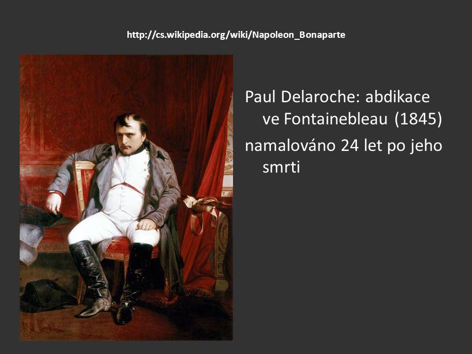 http://cs.wikipedia.org/wiki/Napoleon_Bonaparte Paul Delaroche: abdikace ve Fontainebleau (1845) namalováno 24 let po jeho smrti