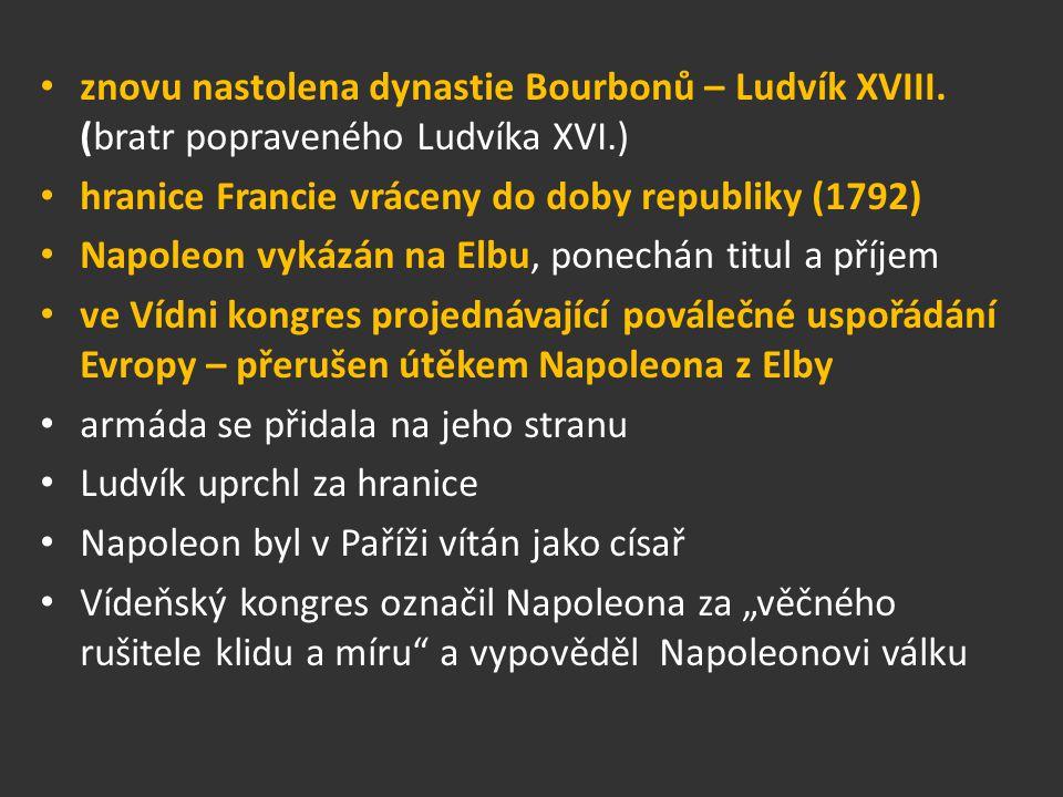 znovu nastolena dynastie Bourbonů – Ludvík XVIII. (bratr popraveného Ludvíka XVI.) hranice Francie vráceny do doby republiky (1792) Napoleon vykázán n