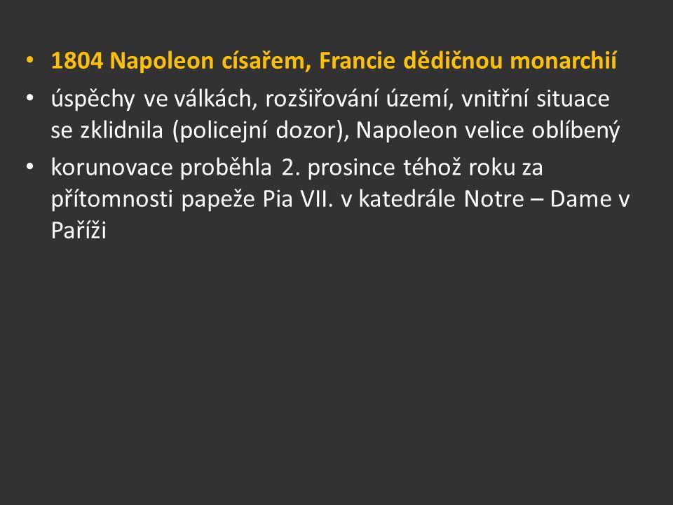 1804 Napoleon císařem, Francie dědičnou monarchií úspěchy ve válkách, rozšiřování území, vnitřní situace se zklidnila (policejní dozor), Napoleon veli