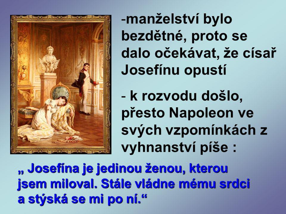 """-manželství bylo bezdětné, proto se dalo očekávat, že císař Josefínu opustí - k rozvodu došlo, přesto Napoleon ve svých vzpomínkách z vyhnanství píše : """" Josefína je jedinou ženou, kterou jsem miloval."""