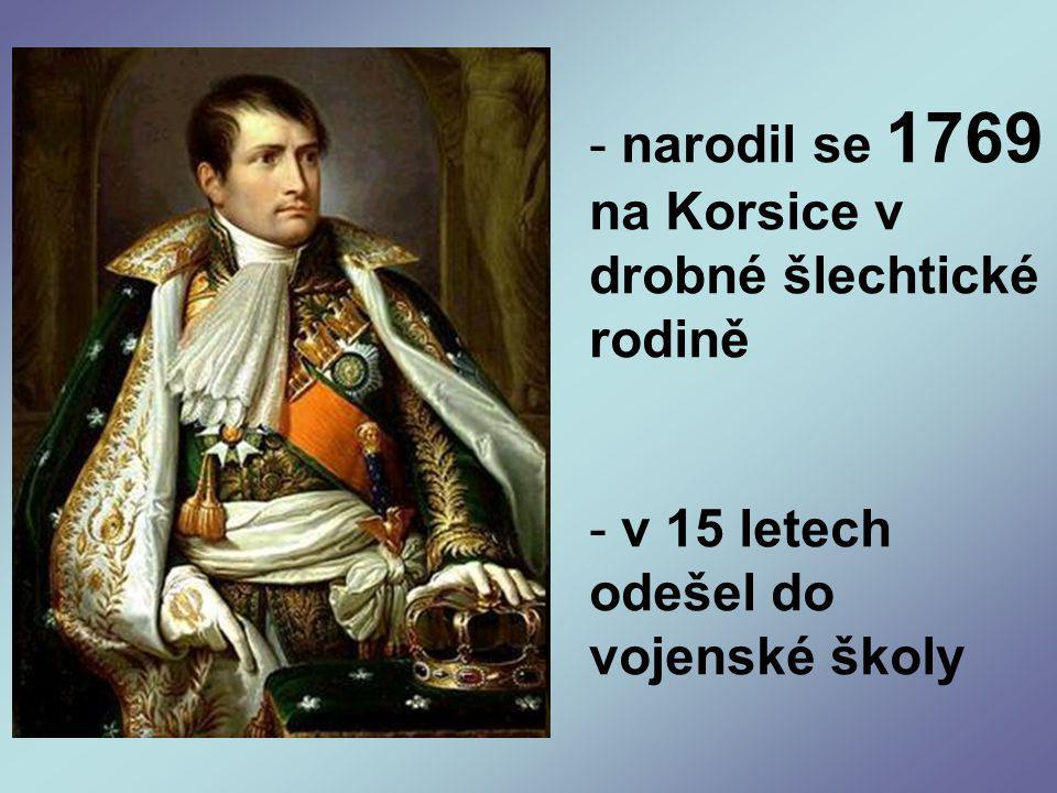 - narodil se 1769 na Korsice v drobné šlechtické rodině - v 15 letech odešel do vojenské školy