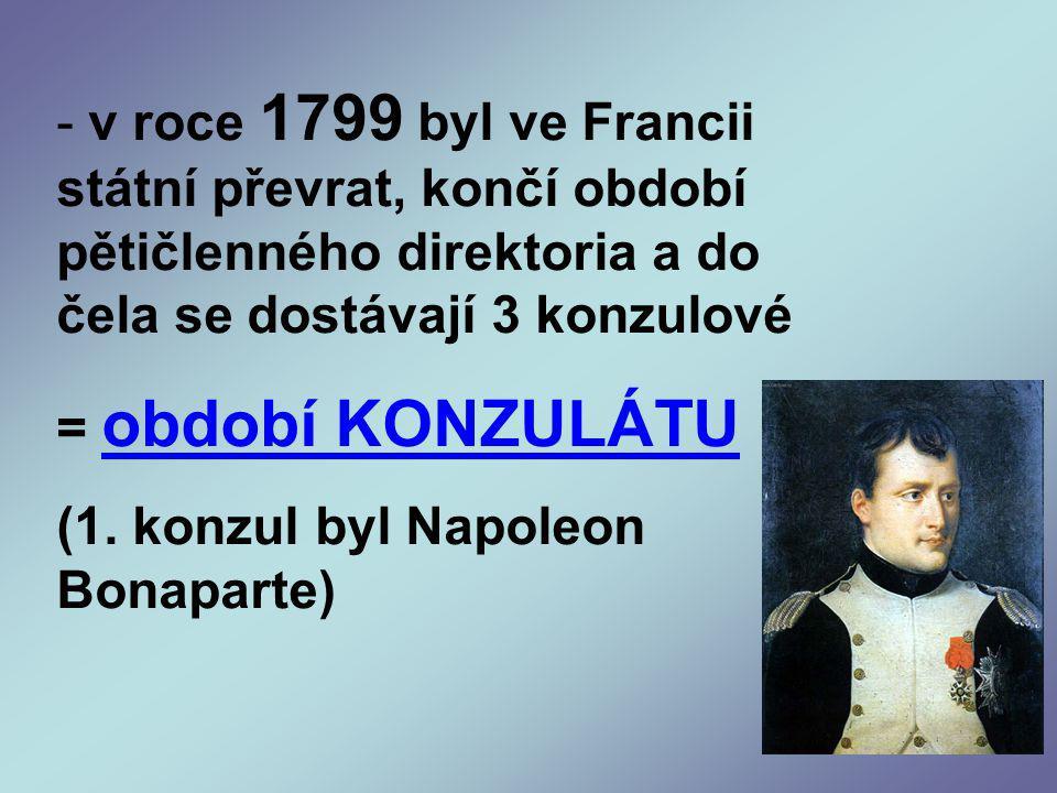- v roce 1799 byl ve Francii státní převrat, končí období pětičlenného direktoria a do čela se dostávají 3 konzulové = období KONZULÁTU (1.
