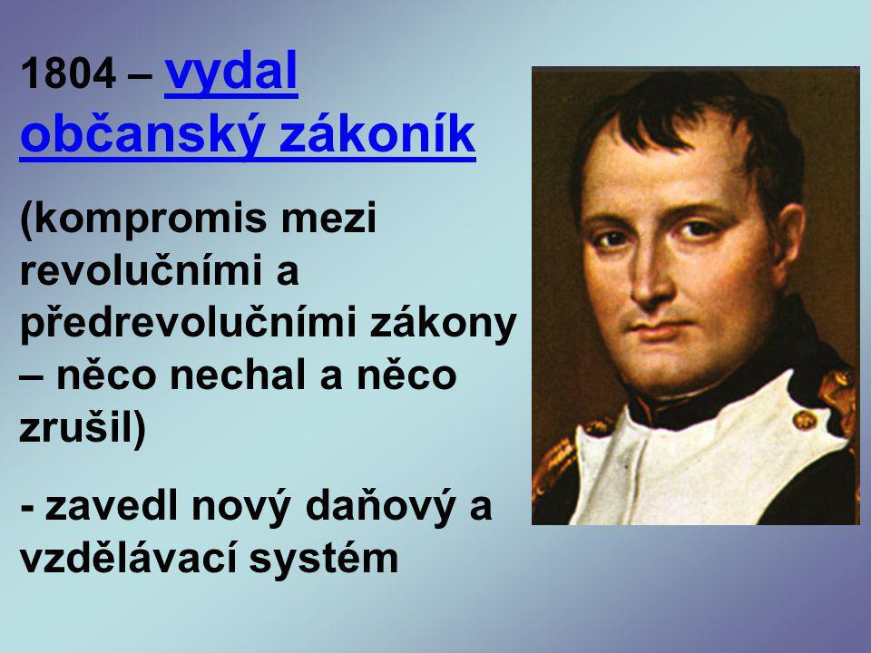 1804 – vydal občanský zákoník (kompromis mezi revolučními a předrevolučními zákony – něco nechal a něco zrušil) - zavedl nový daňový a vzdělávací systém