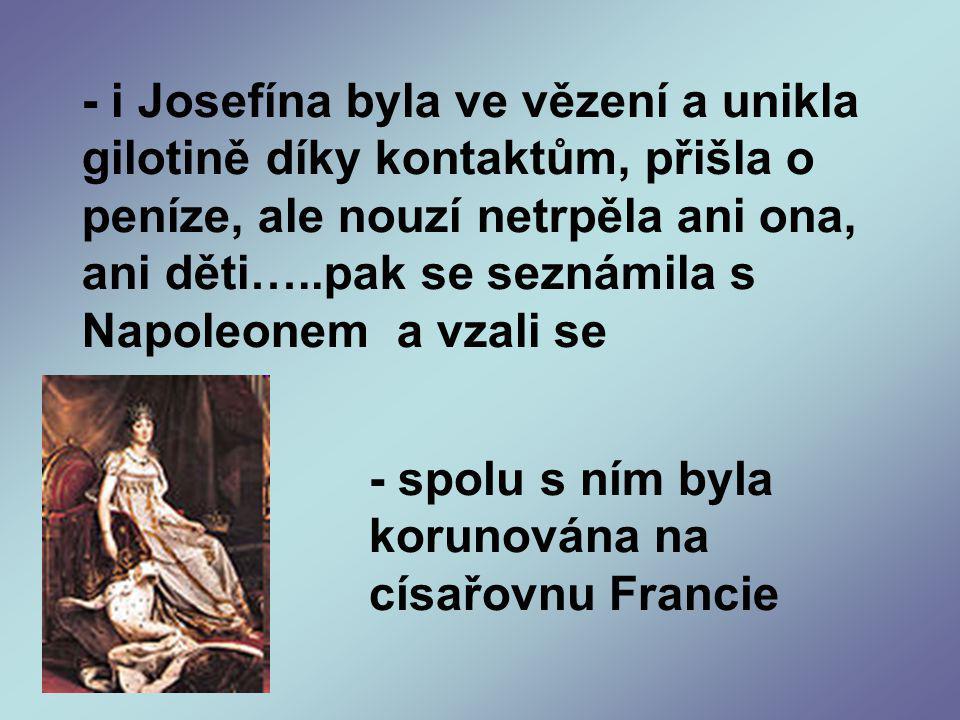 - i Josefína byla ve vězení a unikla gilotině díky kontaktům, přišla o peníze, ale nouzí netrpěla ani ona, ani děti…..pak se seznámila s Napoleonem a vzali se - spolu s ním byla korunována na císařovnu Francie