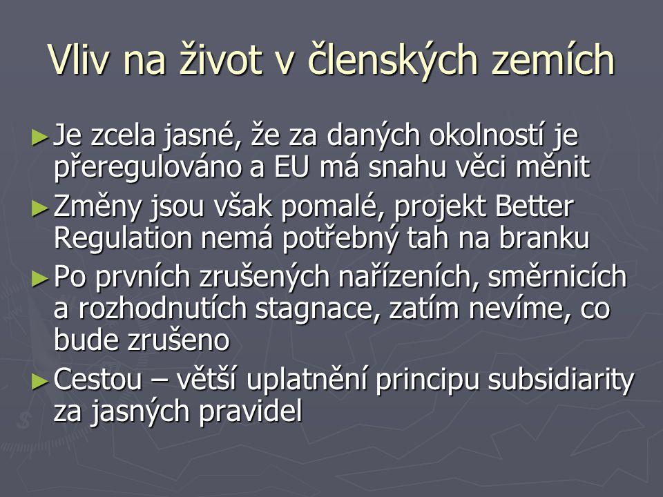 Vliv na život v členských zemích ► Je zcela jasné, že za daných okolností je přeregulováno a EU má snahu věci měnit ► Změny jsou však pomalé, projekt Better Regulation nemá potřebný tah na branku ► Po prvních zrušených nařízeních, směrnicích a rozhodnutích stagnace, zatím nevíme, co bude zrušeno ► Cestou – větší uplatnění principu subsidiarity za jasných pravidel