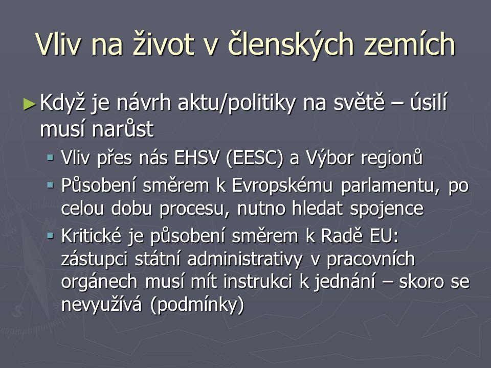 Vliv na život v členských zemích ► Když je návrh aktu/politiky na světě – úsilí musí narůst  Vliv přes nás EHSV (EESC) a Výbor regionů  Působení směrem k Evropskému parlamentu, po celou dobu procesu, nutno hledat spojence  Kritické je působení směrem k Radě EU: zástupci státní administrativy v pracovních orgánech musí mít instrukci k jednání – skoro se nevyužívá (podmínky)