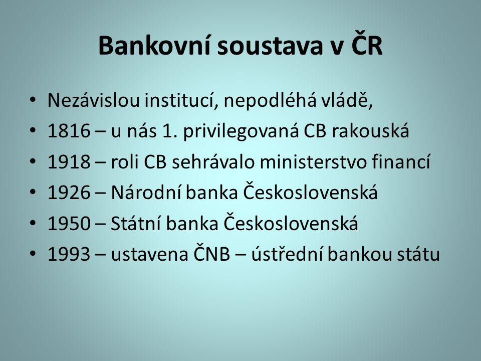 Bankovní soustava v ČR Nezávislou institucí, nepodléhá vládě, 1816 – u nás 1. privilegovaná CB rakouská 1918 – roli CB sehrávalo ministerstvo financí