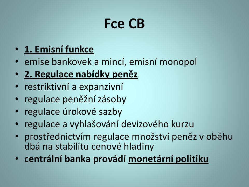Fce CB 1. Emisní funkce emise bankovek a mincí, emisní monopol 2. Regulace nabídky peněz restriktivní a expanzivní regulace peněžní zásoby regulace úr