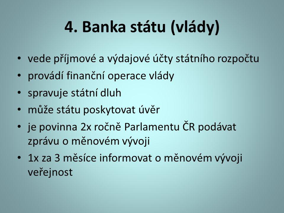 4. Banka státu (vlády) vede příjmové a výdajové účty státního rozpočtu provádí finanční operace vlády spravuje státní dluh může státu poskytovat úvěr