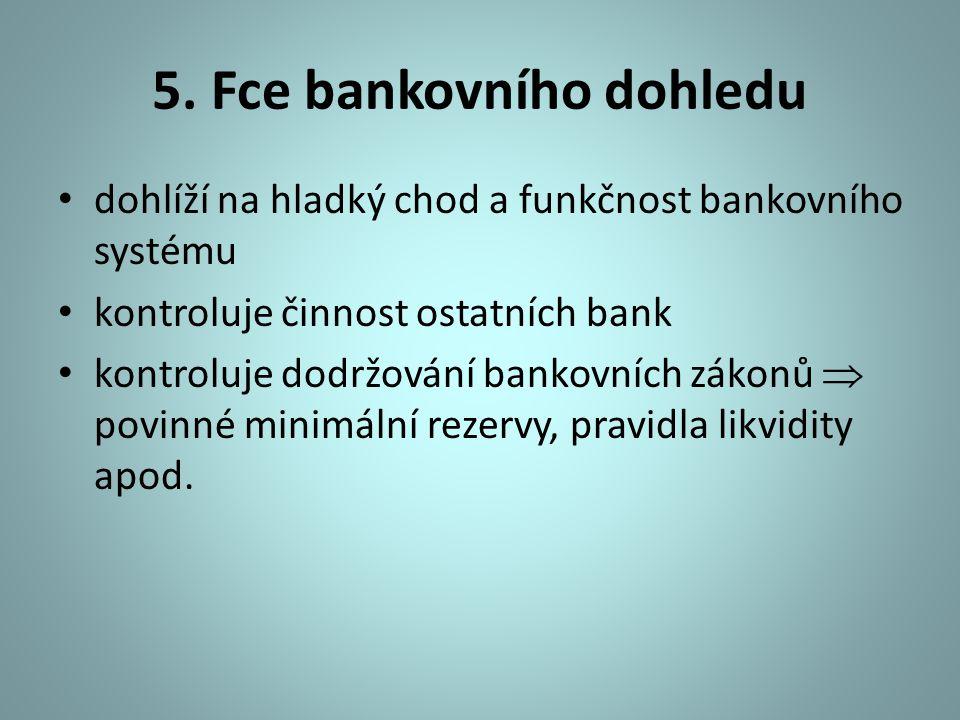5. Fce bankovního dohledu dohlíží na hladký chod a funkčnost bankovního systému kontroluje činnost ostatních bank kontroluje dodržování bankovních zák