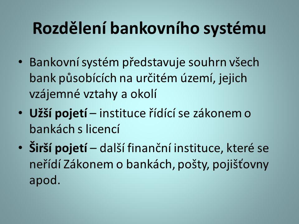 Rozdělení bankovního systému Bankovní systém představuje souhrn všech bank působících na určitém území, jejich vzájemné vztahy a okolí Užší pojetí – i