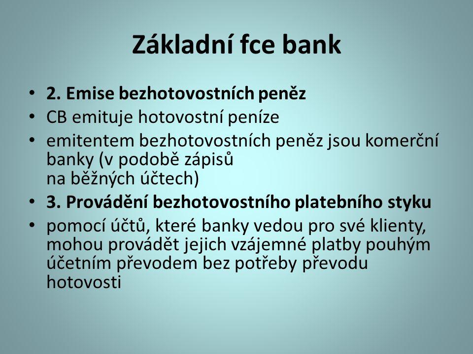 Základní fce bank 2. Emise bezhotovostních peněz CB emituje hotovostní peníze emitentem bezhotovostních peněz jsou komerční banky (v podobě zápisů na