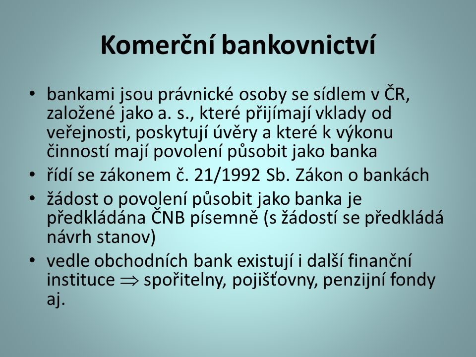 Komerční bankovnictví bankami jsou právnické osoby se sídlem v ČR, založené jako a. s., které přijímají vklady od veřejnosti, poskytují úvěry a které