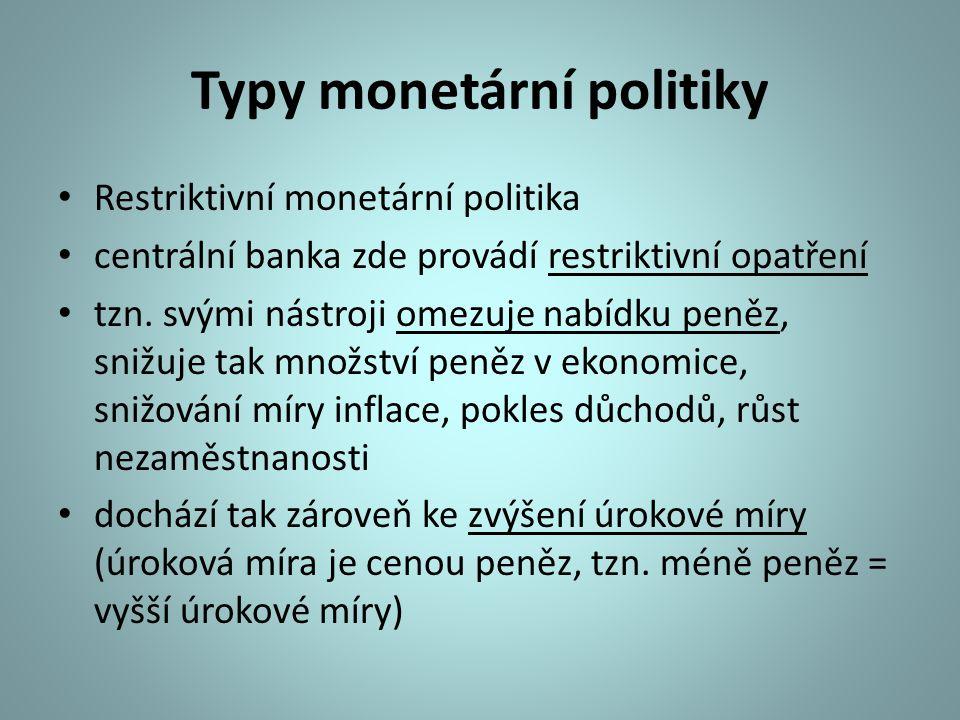 Typy monetární politiky Restriktivní monetární politika centrální banka zde provádí restriktivní opatření tzn. svými nástroji omezuje nabídku peněz, s