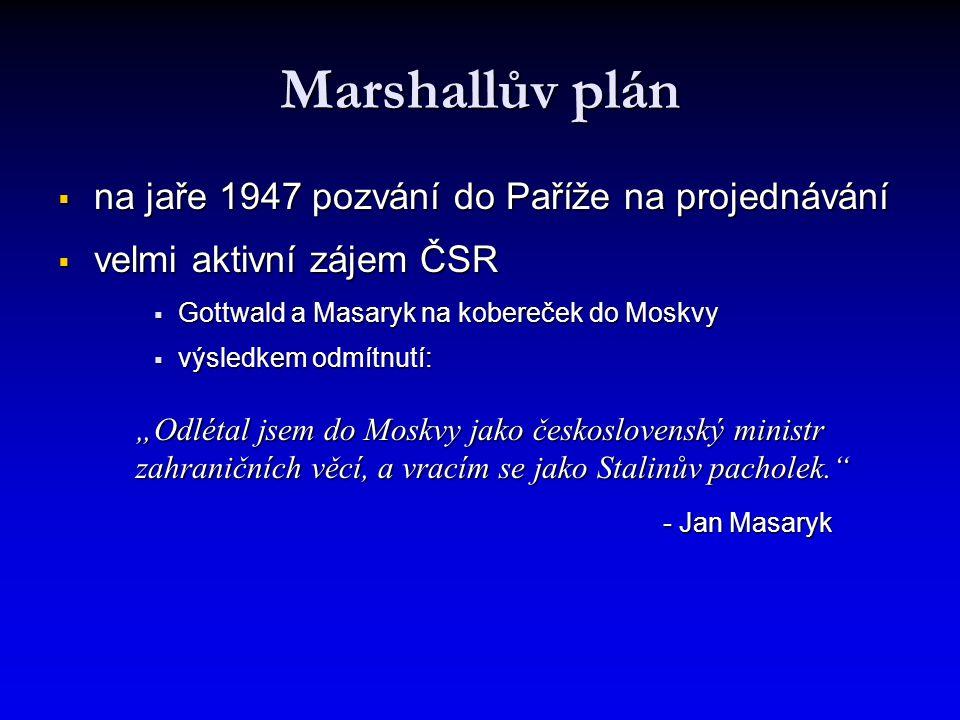 """Marshallův plán  na jaře 1947 pozvání do Paříže na projednávání  velmi aktivní zájem ČSR  Gottwald a Masaryk na kobereček do Moskvy  výsledkem odmítnutí: """"Odlétal jsem do Moskvy jako československý ministr zahraničních věcí, a vracím se jako Stalinův pacholek. - Jan Masaryk"""