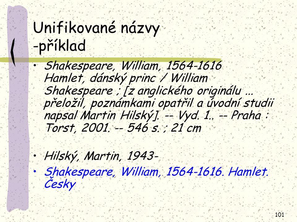 101 Unifikované názvy -příklad Shakespeare, William, 1564-1616 Hamlet, dánský princ / William Shakespeare ; [z anglického originálu... přeložil, pozná