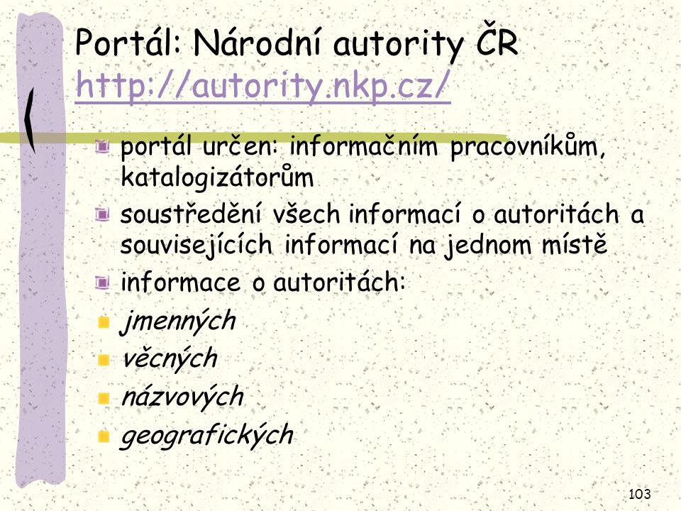 103 Portál: Národní autority ČR http://autority.nkp.cz/ http://autority.nkp.cz/ portál určen: informačním pracovníkům, katalogizátorům soustředění vše