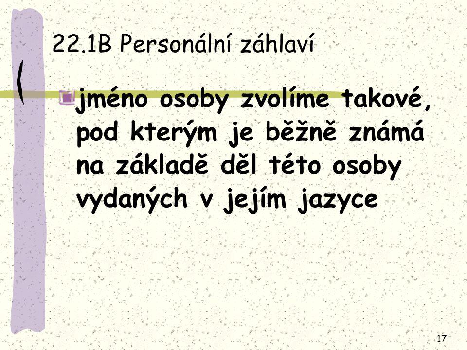 17 22.1B Personální záhlaví jméno osoby zvolíme takové, pod kterým je běžně známá na základě děl této osoby vydaných v jejím jazyce