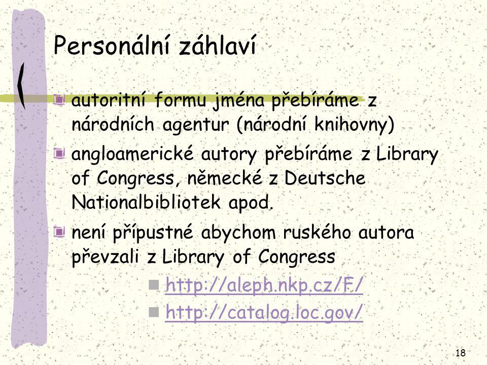 18 Personální záhlaví autoritní formu jména přebíráme z národních agentur (národní knihovny) angloamerické autory přebíráme z Library of Congress, něm