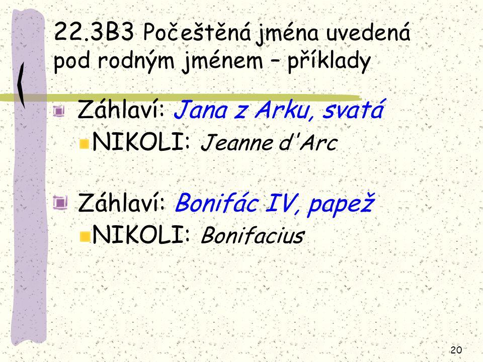 20 22.3B3 Počeštěná jména uvedená pod rodným jménem – příklady Záhlaví: Jana z Arku, svatá NIKOLI: Jeanne d'Arc Záhlaví: Bonifác IV, papež NIKOLI: Bon