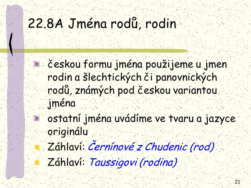 21 22.8A Jména rodů, rodin českou formu jména použijeme u jmen rodin a šlechtických či panovnických rodů, známých pod českou variantou jména ostatní j