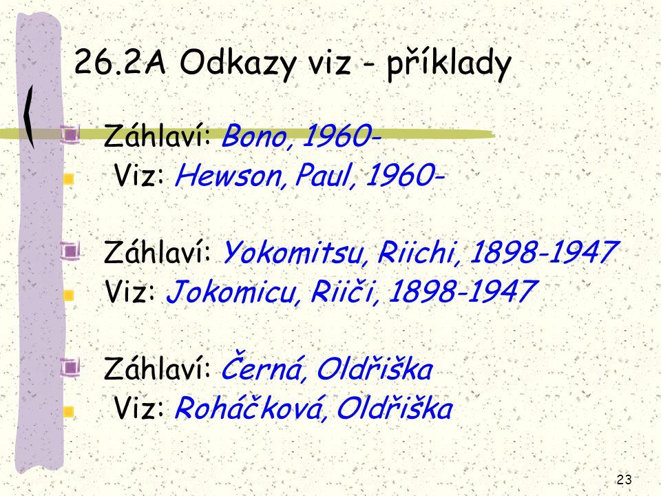 23 26.2A Odkazy viz - příklady Záhlaví: Bono, 1960- Viz: Hewson, Paul, 1960- Záhlaví: Yokomitsu, Riichi, 1898-1947 Viz: Jokomicu, Riiči, 1898-1947 Záh