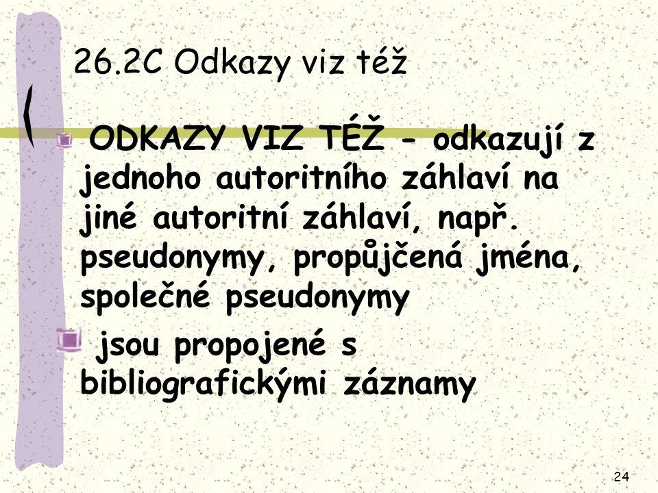24 26.2C Odkazy viz též ODKAZY VIZ TÉŽ - odkazují z jednoho autoritního záhlaví na jiné autoritní záhlaví, např. pseudonymy, propůjčená jména, společn