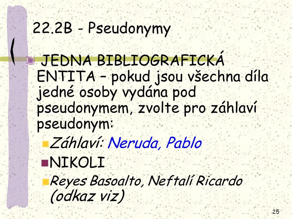 25 22.2B - Pseudonymy JEDNA BIBLIOGRAFICKÁ ENTITA – pokud jsou všechna díla jedné osoby vydána pod pseudonymem, zvolte pro záhlaví pseudonym: Záhlaví: