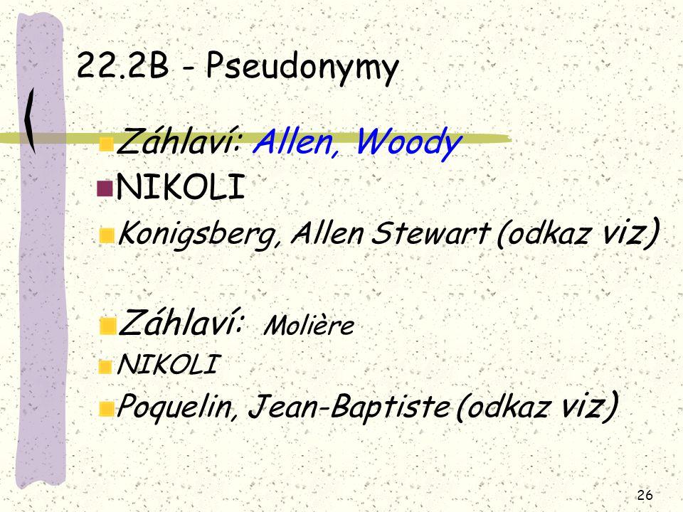26 22.2B - Pseudonymy Záhlaví: Allen, Woody NIKOLI Konigsberg, Allen Stewart (odkaz viz) Záhlaví: Molière NIKOLI Poquelin, Jean-Baptiste (odkaz viz)