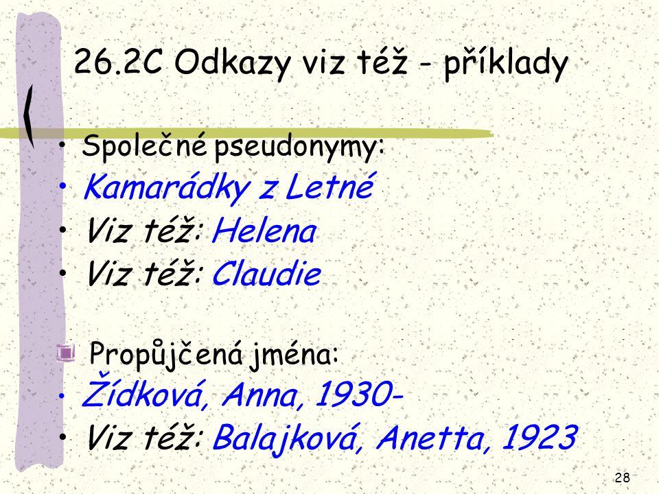 28 26.2C Odkazy viz též - příklady Společné pseudonymy: Kamarádky z Letné Viz též: Helena Viz též: Claudie Propůjčená jména: Žídková, Anna, 1930- Viz