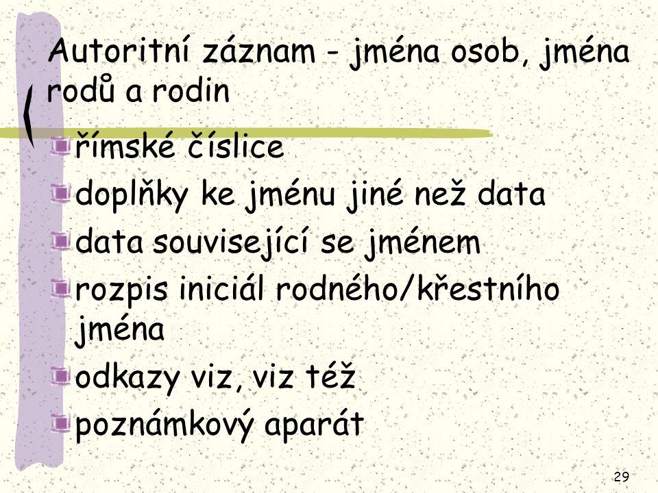 29 Autoritní záznam - jména osob, jména rodů a rodin římské číslice doplňky ke jménu jiné než data data související se jménem rozpis iniciál rodného/k