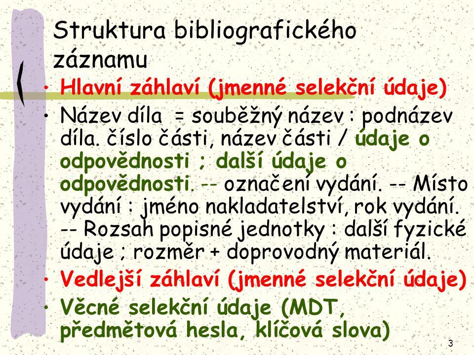 3 Struktura bibliografického záznamu Hlavní záhlaví (jmenné selekční údaje) Název díla = souběžný název : podnázev díla. číslo části, název části / úd