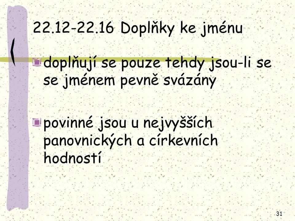 31 22.12-22.16 Doplňky ke jménu doplňují se pouze tehdy jsou-li se se jménem pevně svázány povinné jsou u nejvyšších panovnických a církevních hodnost