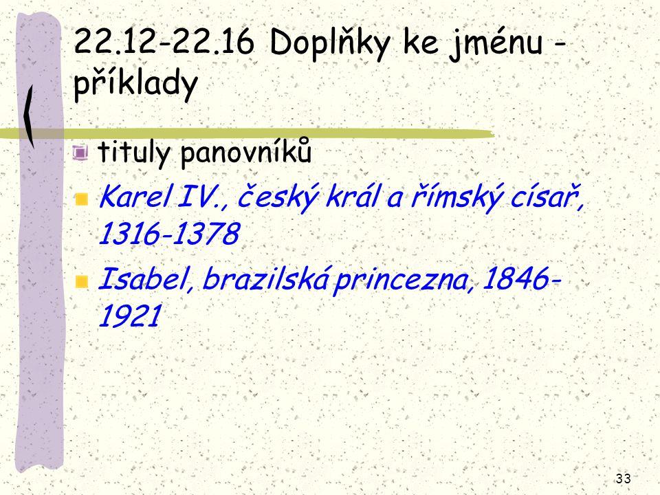 33 22.12-22.16 Doplňky ke jménu - příklady tituly panovníků Karel IV., český král a římský císař, 1316-1378 Isabel, brazilská princezna, 1846- 1921